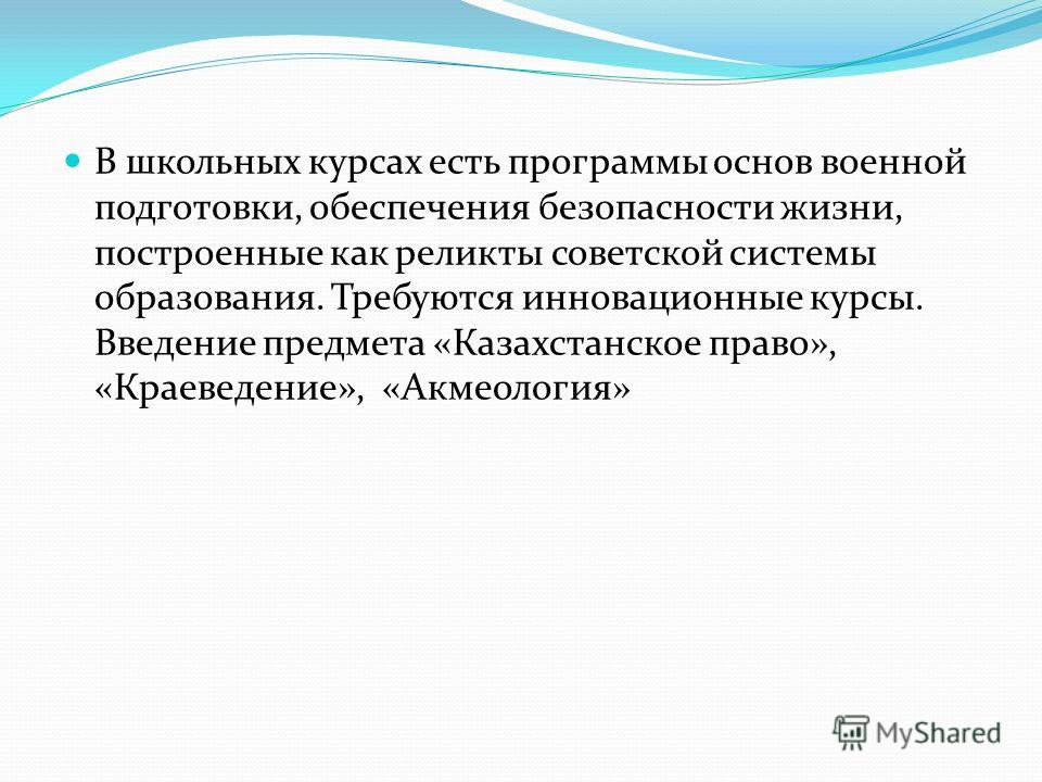 В школьных курсах есть программы основ военной подготовки, обеспечения безопасности жизни, построенные как реликты советской системы образования. Требуются инновационные курсы. Введение предмета «Казахстанское право», «Краеведение», «Акмеология»