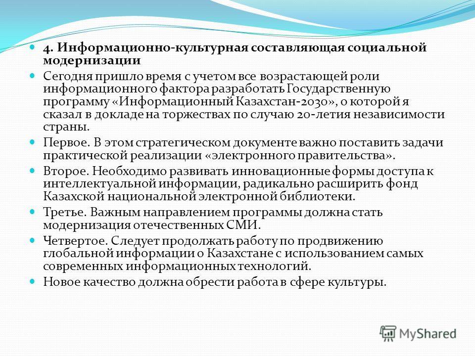 4. Информационно-культурная составляющая социальной модернизации Сегодня пришло время с учетом все возрастающей роли информационного фактора разработать Государственную программу «Информационный Казахстан-2030», о которой я сказал в докладе на торже