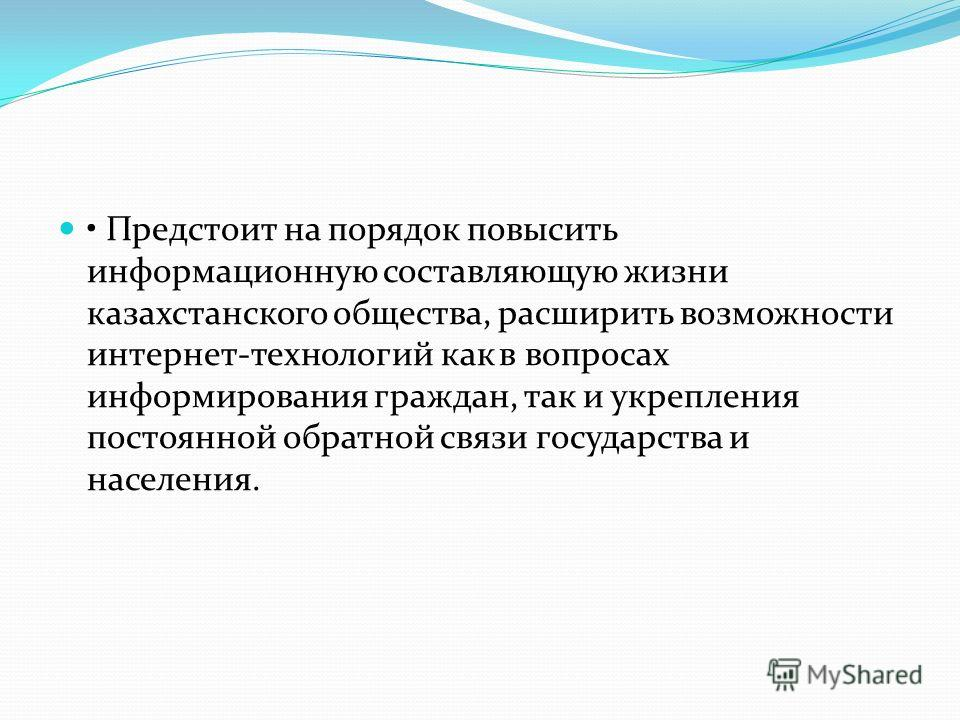 Предстоит на порядок повысить информационную составляющую жизни казахстанского общества, расширить возможности интернет-технологий как в вопросах информирования граждан, так и укрепления постоянной обратной связи государства и населения.