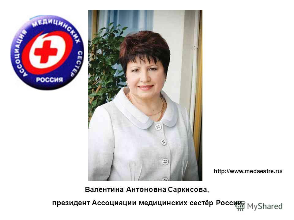 Валентина Антоновна Саркисова, президент Ассоциации медицинских сестёр России. http://www.medsestre.ru/