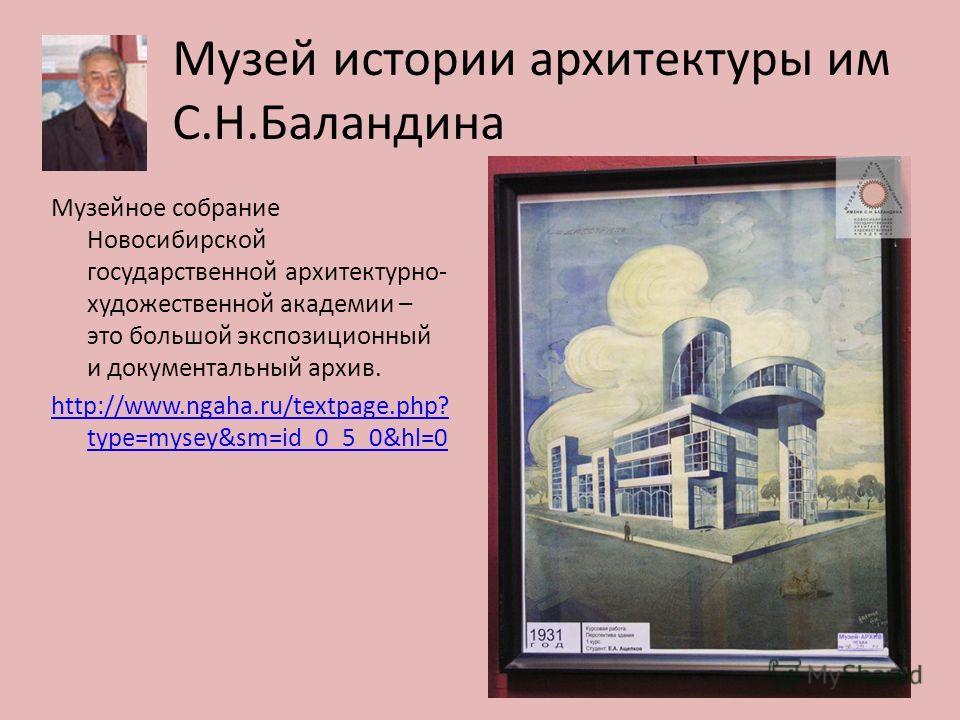 Музей истории архитектуры им С.Н.Баландина Музейное собрание Новосибирской государственной архитектурно- художественной академии – это большой экспозиционный и документальный архив. http://www.ngaha.ru/textpage.php? type=mysey&sm=id_0_5_0&hl=0