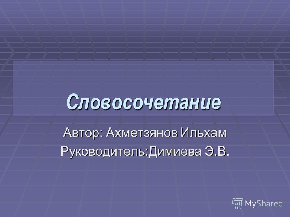 Словосочетание Автор: Ахметзянов Ильхам Руководитель:Димиева Э.В.