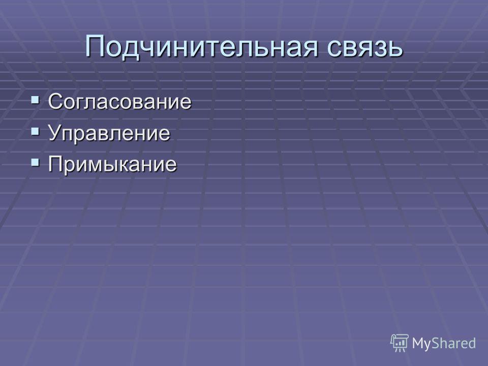 Подчинительная связь Согласование Согласование Управление Управление Примыкание Примыкание