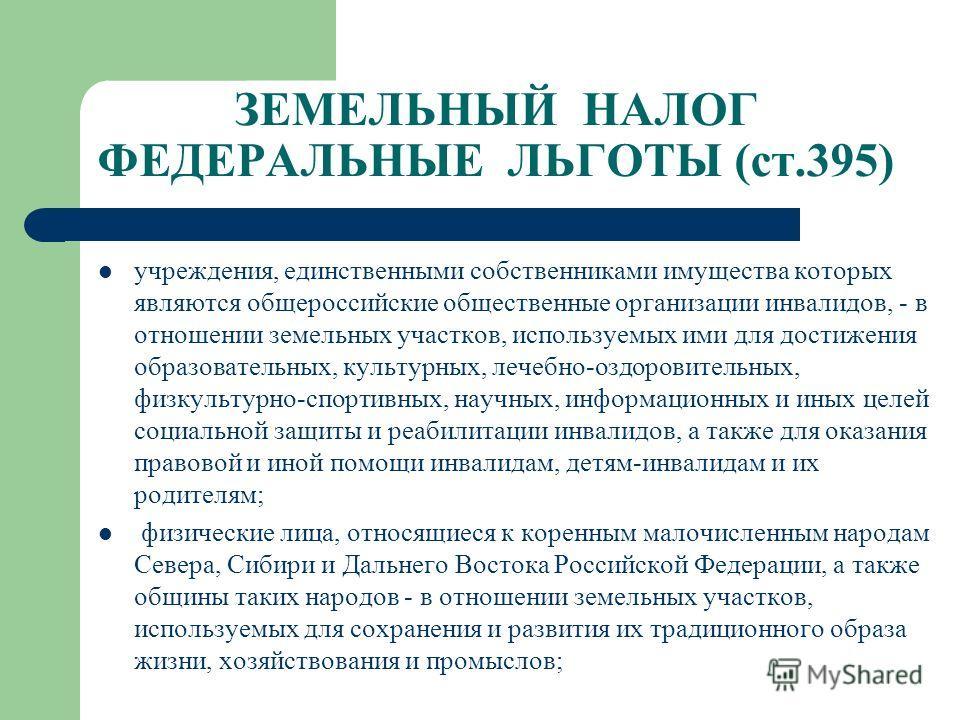 ЗЕМЕЛЬНЫЙ НАЛОГ ФЕДЕРАЛЬНЫЕ ЛЬГОТЫ (ст.395) учреждения, единственными собственниками имущества которых являются общероссийские общественные организации инвалидов, - в отношении земельных участков, используемых ими для достижения образовательных, куль