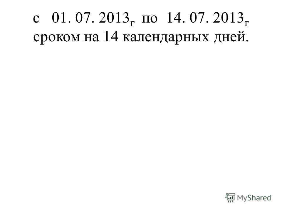 с 01. 07. 2013 г по 14. 07. 2013 г сроком на 14 календарных дней.
