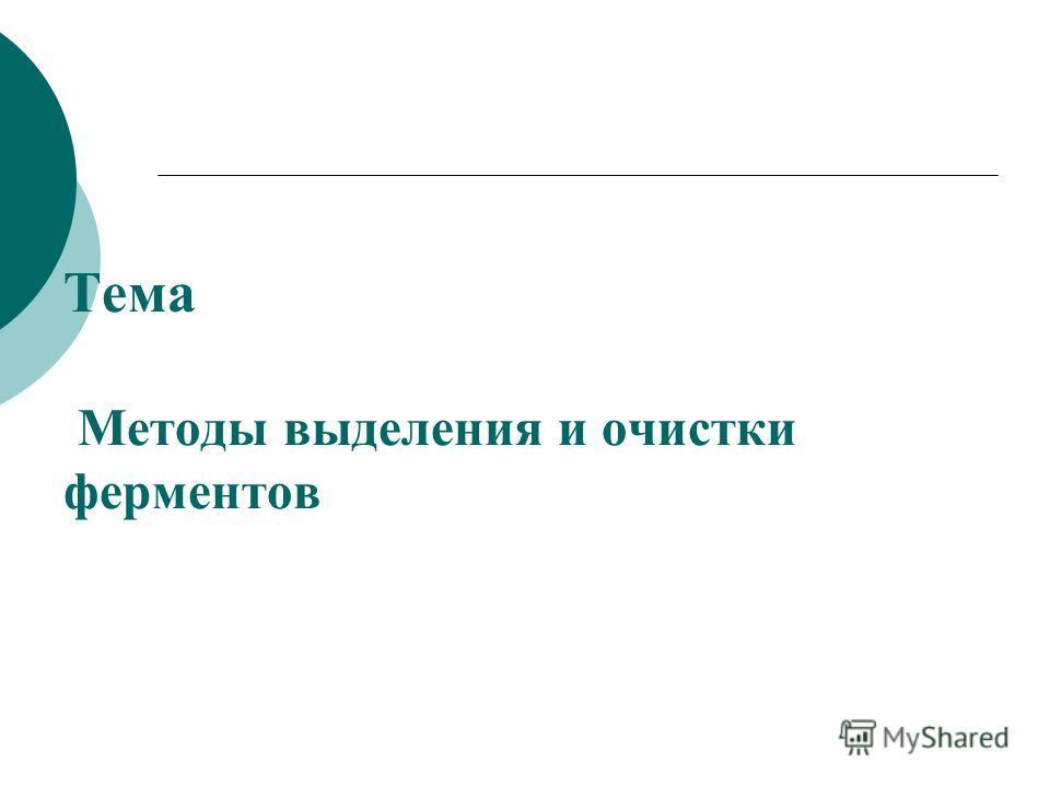 Тема Методы выделения и очистки ферментов