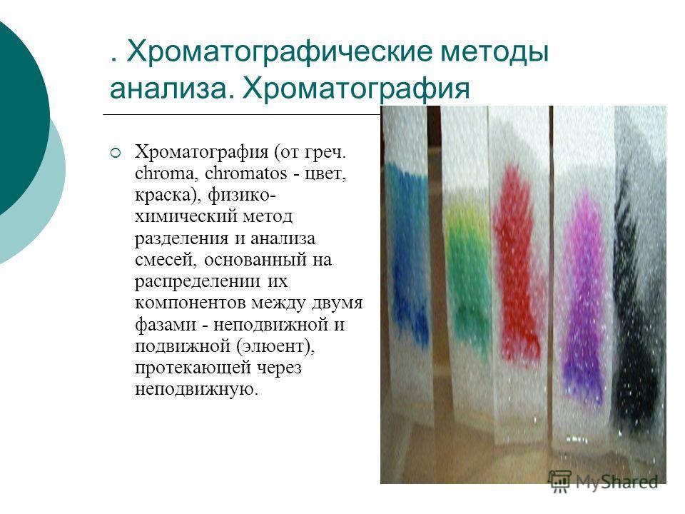 . Хроматографические методы анализа. Хроматография Хроматография (от греч. chroma, chromatos - цвет, краска), физико- химический метод разделения и анализа смесей, основанный на распределении их компонентов между двумя фазами - неподвижной и подвижно