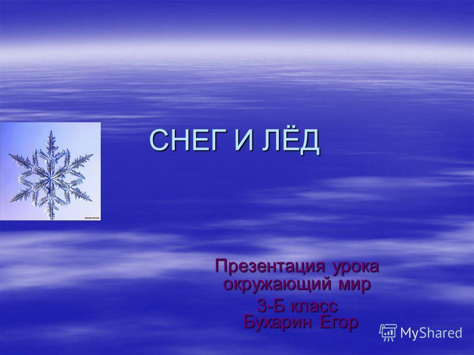 СНЕГ И ЛЁД Презентация урока окружающий мир 3-Б класс Бухарин Егор