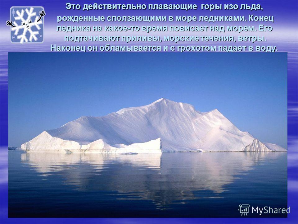 Это действительно плавающие горы изо льда, рожденные сползающими в море ледниками. Конец ледника на какое-то время повисает над морем. Его подтачивают приливы, морские течения, ветры. Наконец он обламывается и с грохотом падает в воду.