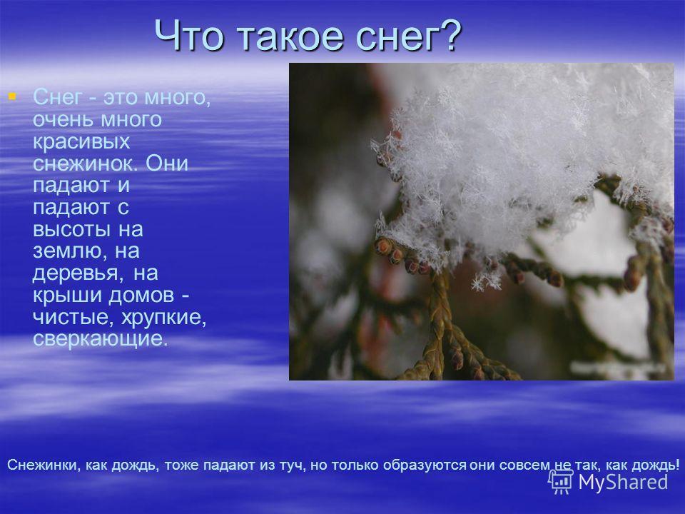 Что такое снег? Снег - это много, очень много красивых снежинок. Они падают и падают с высоты на землю, на деревья, на крыши домов - чистые, хрупкие, сверкающие. Снежинки, как дождь, тоже падают из туч, но только образуются они совсем не так, как дож