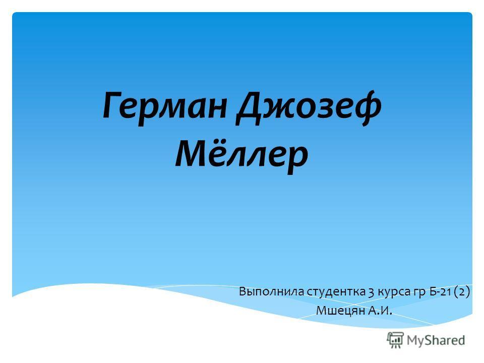 Герман Джозеф Мёллер Выполнила студентка 3 курса гр Б-21 (2) Мшецян А.И.