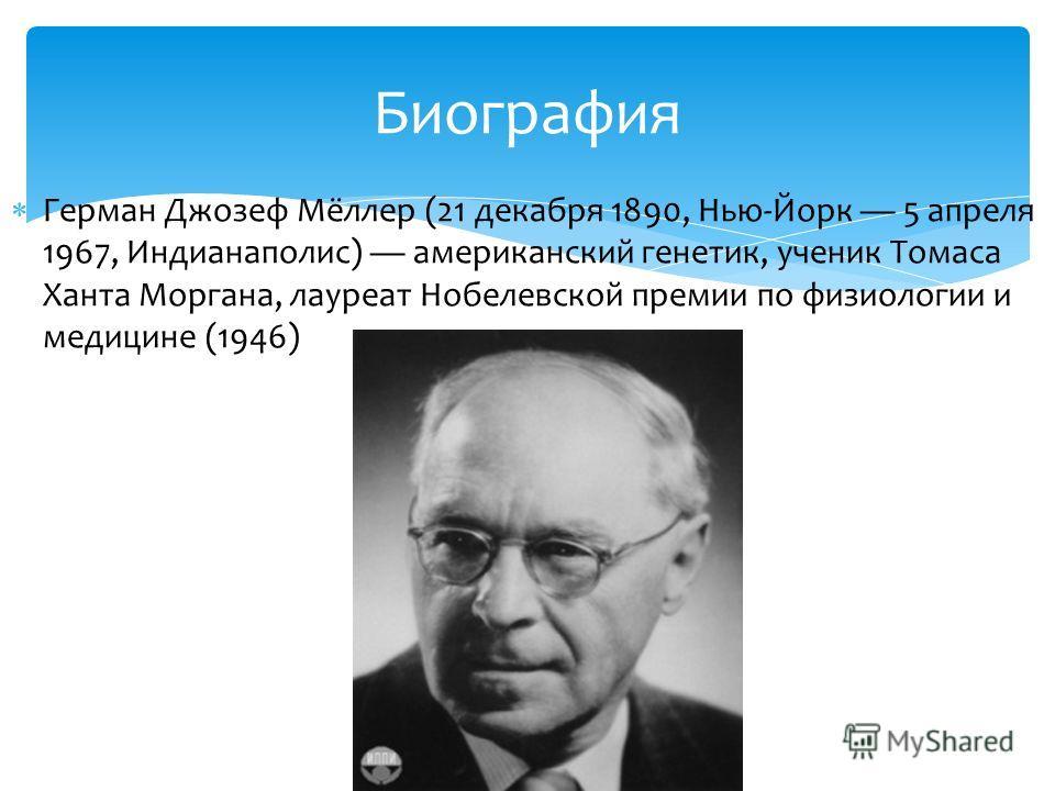 Герман Джозеф Мёллер (21 декабря 1890, Нью-Йорк 5 апреля 1967, Индианаполис) американский генетик, ученик Томаса Ханта Моргана, лауреат Нобелевской премии по физиологии и медицине (1946) Биография
