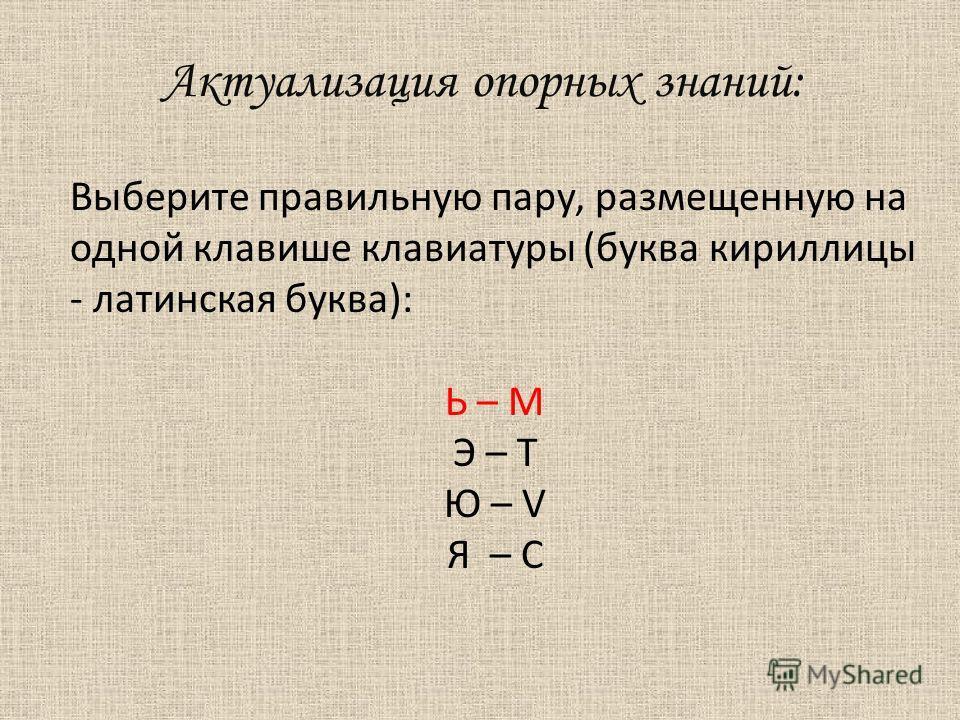 Актуализация опорных знаний: Выберите правильную пару, размещенную на одной клавише клавиатуры (буква кириллицы - латинская буква): Ь – М Э – T Ю – V Я – C