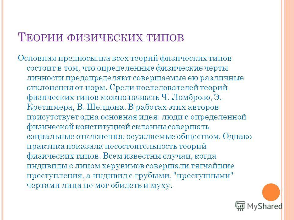 Т ЕОРИИ ФИЗИЧЕСКИХ ТИПОВ Основная предпосылка всех теорий физических типов состоит в том, что определенные физические черты личности предопределяют совершаемые ею различные отклонения от норм. Среди последователей теорий физических типов можно назват