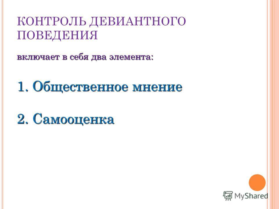 КОНТРОЛЬ ДЕВИАНТНОГО ПОВЕДЕНИЯ включает в себя два элемента: 1. Общественное мнение 2. Самооценка