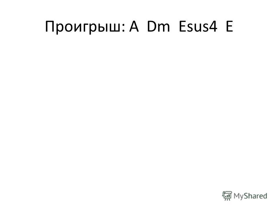 Проигрыш: A Dm Esus4 E
