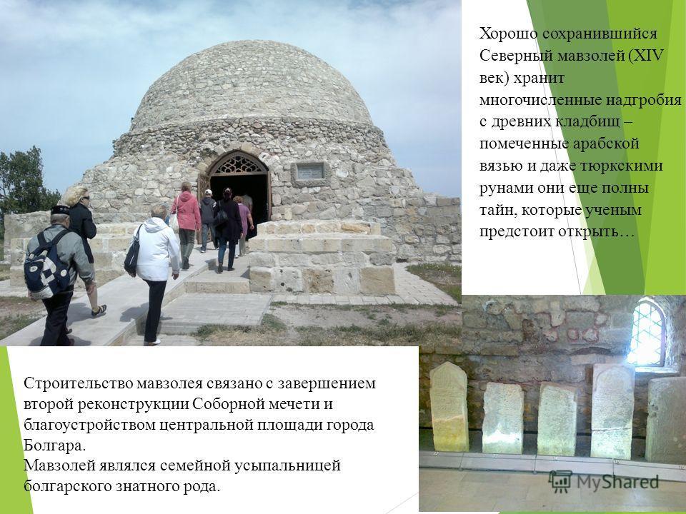 Хорошо сохранившийся Северный мавзолей (XIV век) хранит многочисленные надгробия с древних кладбищ – помеченные арабской вязью и даже тюркскими рунами они еще полны тайн, которые ученым предстоит открыть… Строительство мавзолея связано с завершением