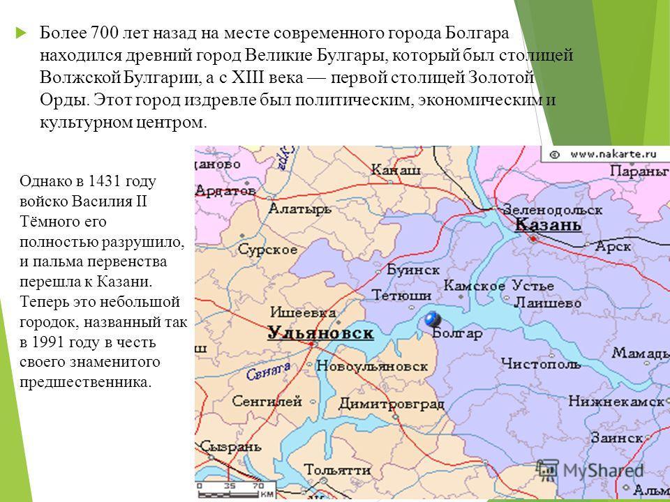 Более 700 лет назад на месте современного города Болгара находился древний город Великие Булгары, который был столицей Волжской Булгарии, а с XIII века первой столицей Золотой Орды. Этот город издревле был политическим, экономическим и культурном цен