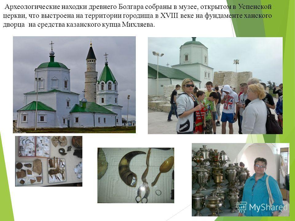 Археологические находки древнего Болгара собраны в музее, открытом в Успенской церкви, что выстроена на территории городища в XVIII веке на фундаменте ханского дворца на средства казанского купца Михляева.