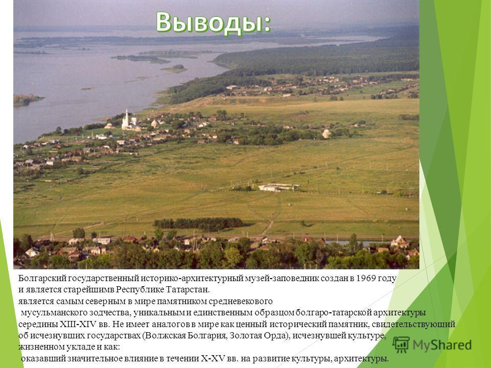 Болгарский государственный историко-архитектурный музей-заповедник создан в 1969 году и является старейшимв Республике Татарстан. является самым северным в мире памятником средневекового мусульманского зодчества, уникальным и единственным образцом бо