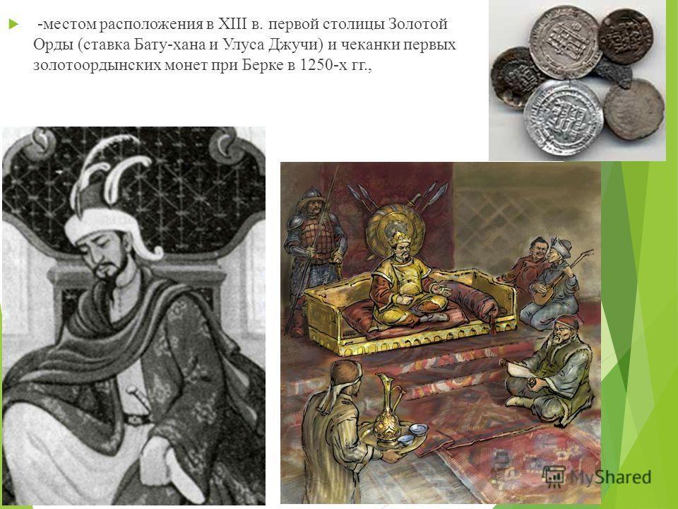 -местом расположения в XIII в. первой столицы Золотой Орды (ставка Бату-хана и Улуса Джучи) и чеканки первых золотоордынских монет при Берке в 1250-х гг.,