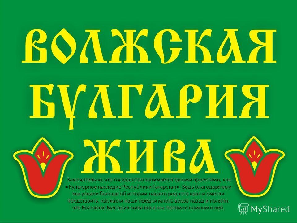 Замечательно, что государство занимается такими проектами, как «Культурное наследие Республики Татарстан». Ведь благодаря ему мы узнали больше об истории нашего родного края и смогли представить, как жили наши предки много веков назад и поняли, что В