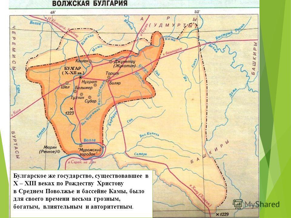 Булгарское же государство, существовавшее в X – XIII веках по Рождеству Христову в Среднем Поволжье и бассейне Камы, было для своего времени весьма грозным, богатым, влиятельным и авторитетным.