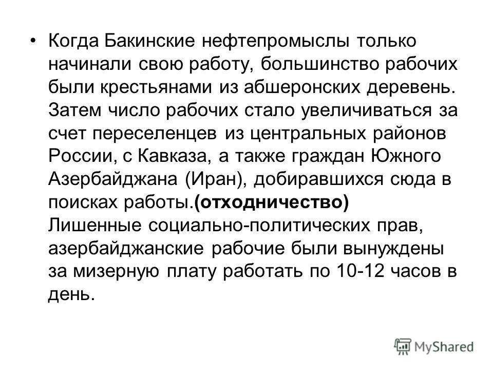 Когда Бакинские нефтепромыслы только начинали свою работу, большинство рабочих были крестьянами из абшеронских деревень. Затем число рабочих стало увеличиваться за счет переселенцев из центральных районов России, с Кавказа, а также граждан Южного Азе