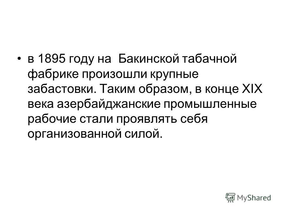 в 1895 году на Бакинской табачной фабрике произошли крупные забастовки. Таким образом, в конце XIX века азербайджанские промышленные рабочие стали проявлять себя организованной силой.