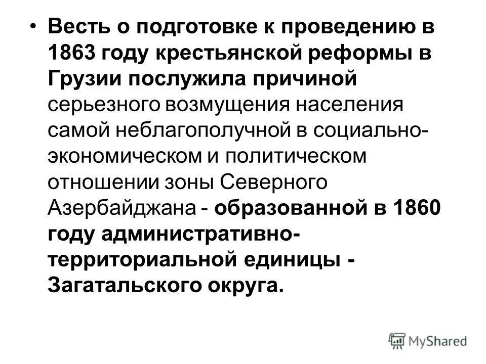 Весть о подготовке к проведению в 1863 году крестьянской реформы в Грузии послужила причиной серьезного возмущения населения самой неблагополучной в социально- экономическом и политическом отношении зоны Северного Азербайджана - образованной в 1860 г