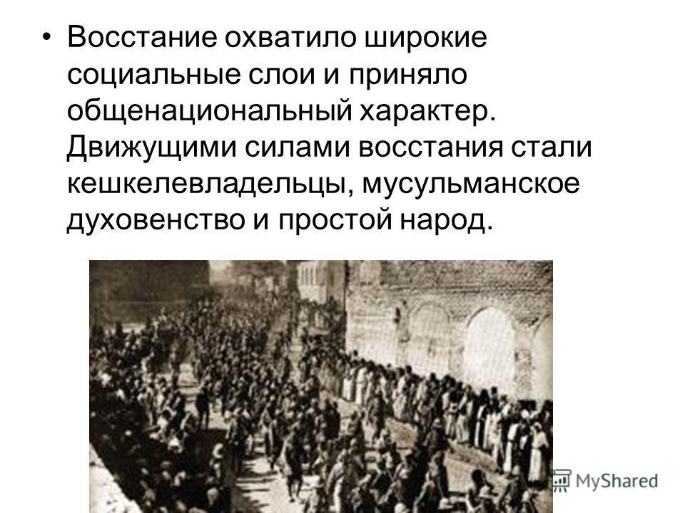Восстание охватило широкие социальные слои и приняло общенациональный характер. Движущими силами восстания стали кешкелевладельцы, мусульманское духовенство и простой народ.