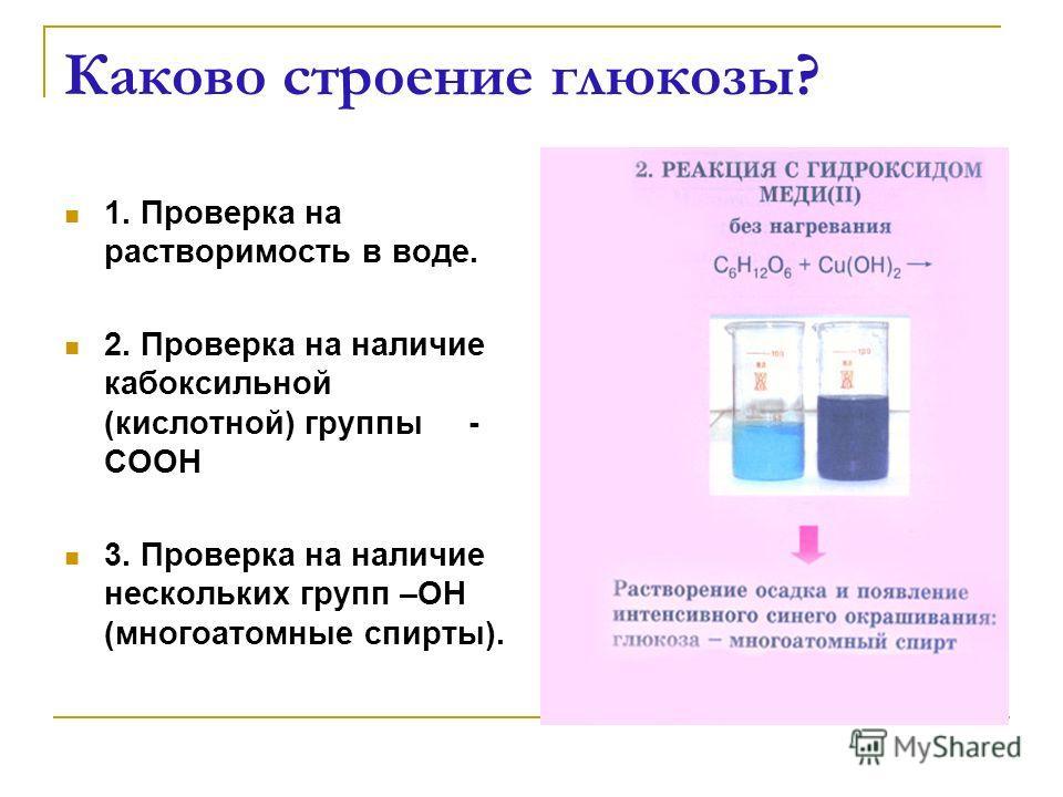 Каково строение глюкозы? 1. Проверка на растворимость в воде. 2. Проверка на наличие кабоксильной (кислотной) группы - СООН 3. Проверка на наличие нескольких групп –ОН (многоатомные спирты).
