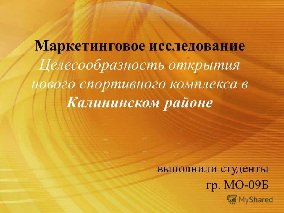 Маркетинговое исследование Целесообразность открытия нового спортивного комплекса в Калининском районе выполнили студенты гр. МО-09Б