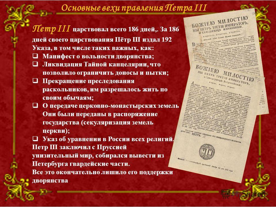 Петр III царствовал всего 186 дней,. За 186 дней своего царствования Пётр III издал 192 Указа, в том числе таких важных, как: Манифест о вольности дворянства; Ликвидация Тайной канцелярии, что позволило ограничить доносы и пытки; Прекращение преследо