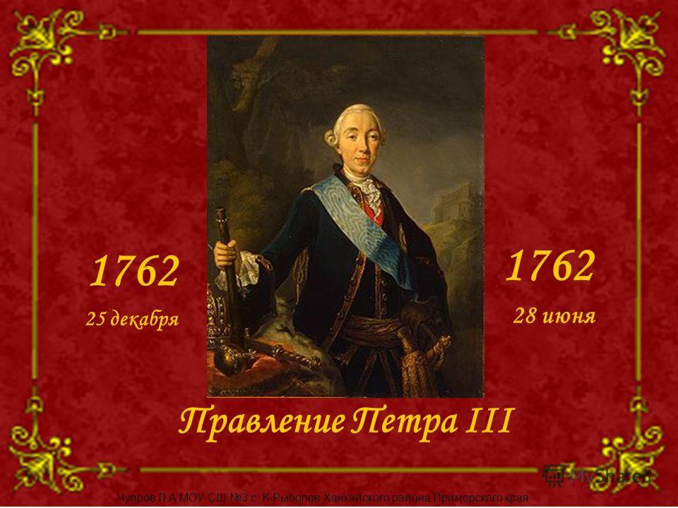 Правление Петра III 1762 25 декабря 28 июня Чупров Л.А МОУ СШ 3 с. К-Рыболов Ханкайского района Приморского края
