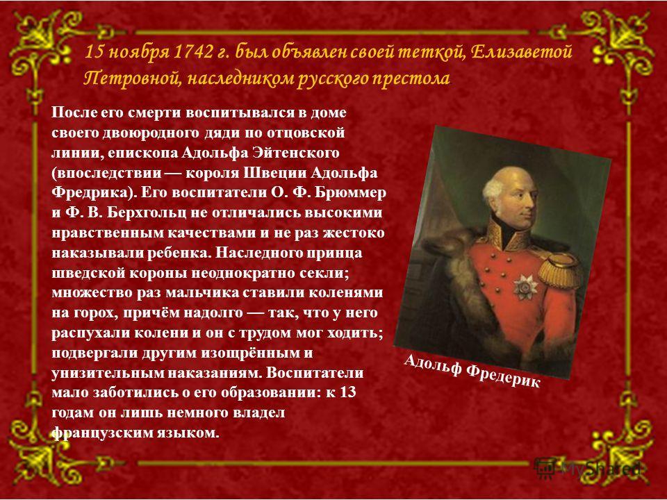 15 ноября 1742 г. был объявлен своей теткой, Елизаветой Петровной, наследником русского престола. После его смерти воспитывался в доме своего двоюродного дяди по отцовской линии, епископа Адольфа Эйтенского (впоследствии короля Швеции Адольфа Фредрик