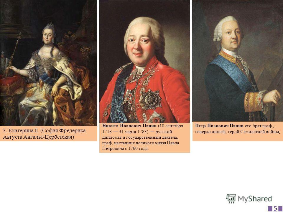 Никита Иванович Панин (18 сентября 1718 31 марта 1783) русский дипломат и государственный деятель, граф, наставник великого князя Павла Петровича с 1760 года. Петр Иванович Панин его брат граф, генерал-аншеф, герой Семилетней войны; 3. Екатерина II.