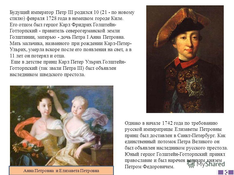 Будущий император Петр III родился 10 (21 - по новому стилю) февраля 1728 года в немецком городе Киле. Его отцом был герцог Карл Фридрих Голштейн- Готторпский - правитель северогерманской земли Голштинии, матерью - дочь Петра I Анна Петровна. Мать ма