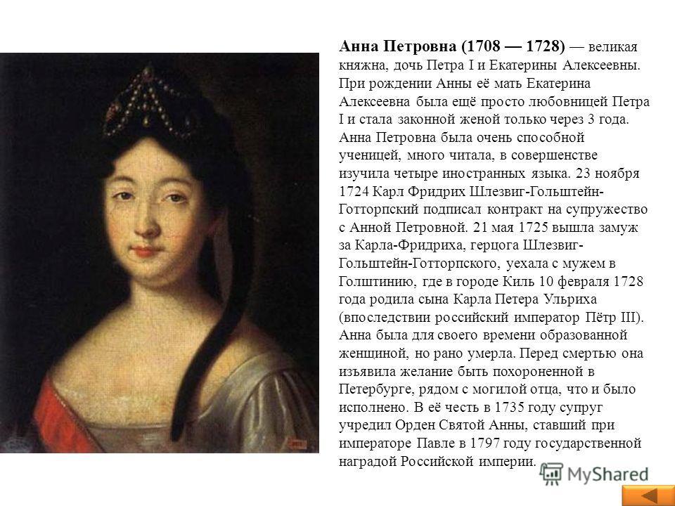 Анна Петровна (1708 1728) великая княжна, дочь Петра I и Екатерины Алексеевны. При рождении Анны её мать Екатерина Алексеевна была ещё просто любовницей Петра I и стала законной женой только через 3 года. Анна Петровна была очень способной ученицей,