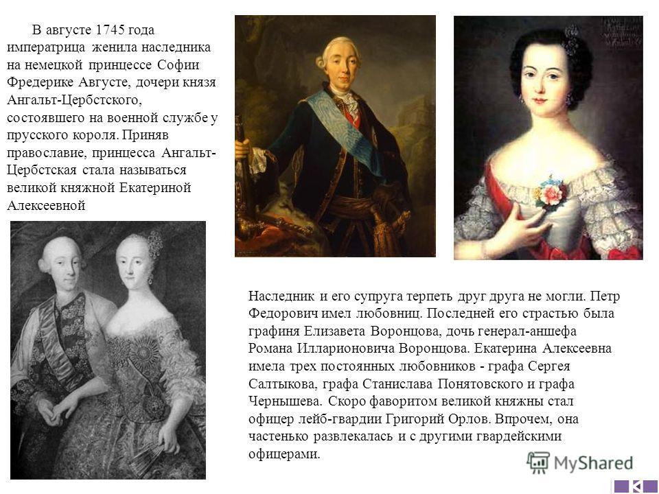 В августе 1745 года императрица женила наследника на немецкой принцессе Софии Фредерике Августе, дочери князя Ангальт-Цербстского, состоявшего на военной службе у прусского короля. Приняв православие, принцесса Ангальт- Цербстская стала называться ве