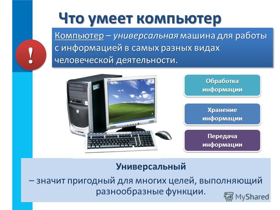 Универсальный – значит пригодный для многих целей, выполняющий разнообразные функции. Что умеет компьютер Компьютер – универсальная машина для работы с информацией в самых разных видах человеческой деятельности. !! Обработка информации Передача инфор