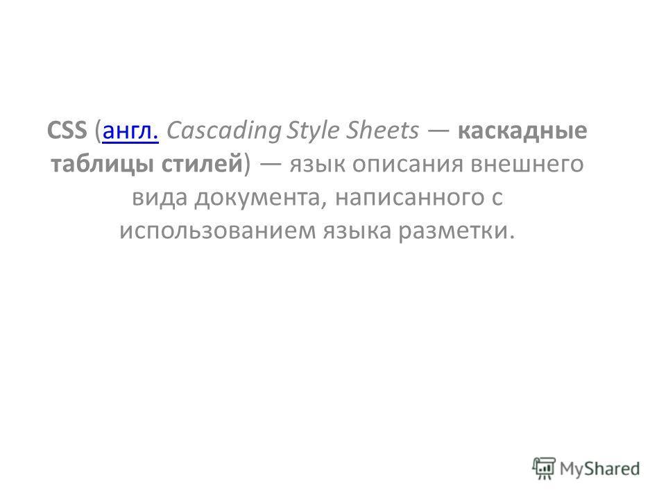 CSS (англ. Cascading Style Sheets каскадные таблицы стилей) язык описания внешнего вида документа, написанного с использованием языка разметки.англ.