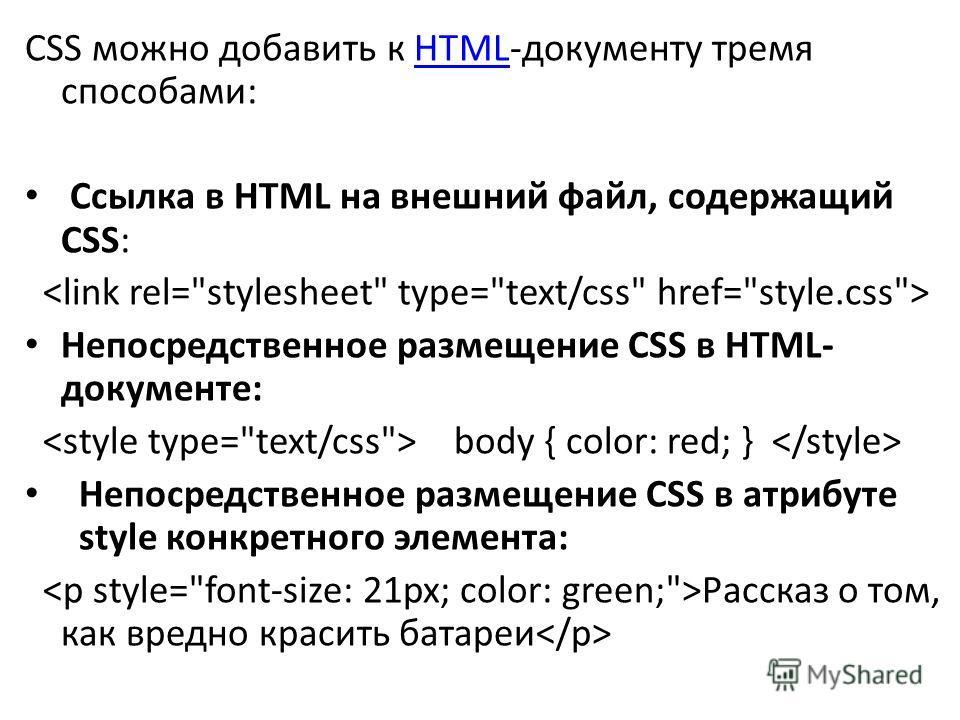 CSS можно добавить к HTML-документу тремя способами:HTML Ссылка в HTML на внешний файл, содержащий CSS: Непосредственное размещение CSS в HTML- документе: body { color: red; } Непосредственное размещение CSS в атрибуте style конкретного элемента: Рас