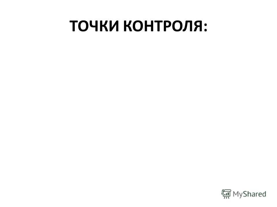 ТОЧКИ КОНТРОЛЯ: