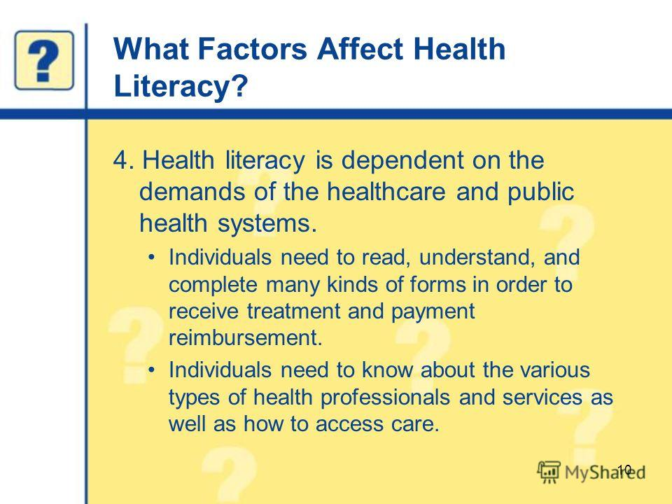 What Factors Affect Health Literacy? 4. Health literacy is dependent on the demands of the healthcare and public health systems. Individuals need to read, understand, and complete many kinds of forms in order to receive treatment and payment reimburs