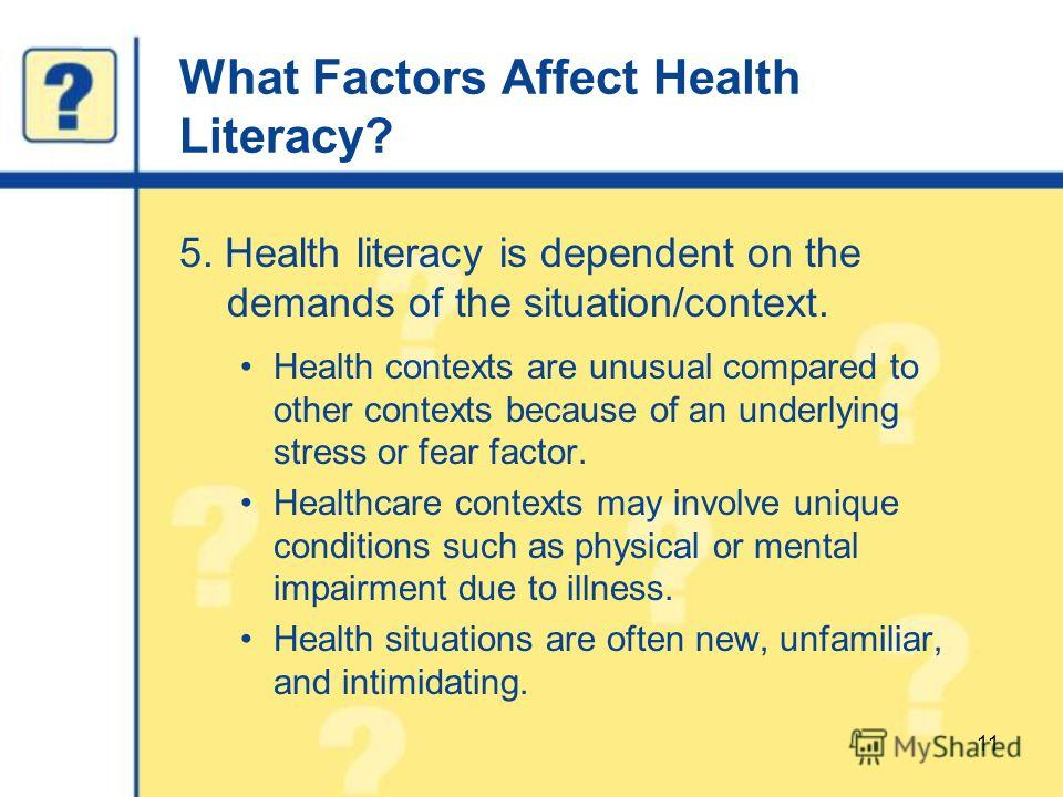 What Factors Affect Health Literacy? 5. Health literacy is dependent on the demands of the situation/context. Health contexts are unusual compared to other contexts because of an underlying stress or fear factor. Healthcare contexts may involve uniqu
