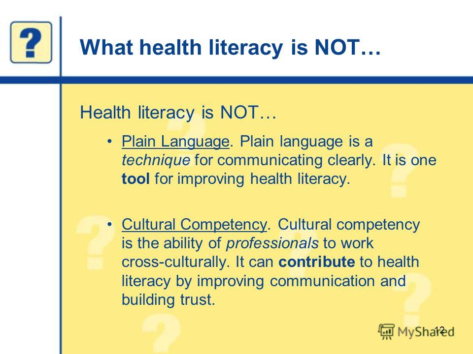 What health literacy is NOT… Health literacy is NOT… Plain Language. Plain language is a technique for communicating clearly. It is one tool for improving health literacy. Cultural Competency. Cultural competency is the ability of professionals to wo