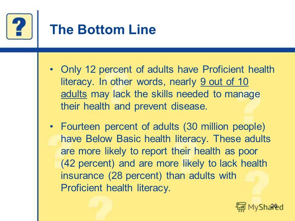 The Bottom Line Only 12 percent of adults have Proficient health literacy. In other words, nearly 9 out of 10 adults may lack the skills needed to manage their health and prevent disease. Fourteen percent of adults (30 million people) have Below Basi