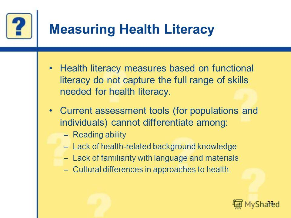 Measuring Health Literacy Health literacy measures based on functional literacy do not capture the full range of skills needed for health literacy. Current assessment tools (for populations and individuals) cannot differentiate among: –Reading abilit