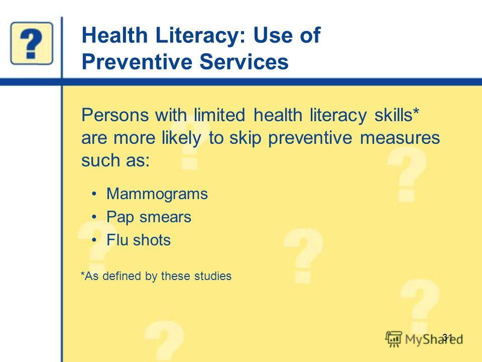 Health Literacy: Use of Preventive Services Persons with limited health literacy skills* are more likely to skip preventive measures such as: Mammograms Pap smears Flu shots *As defined by these studies 31